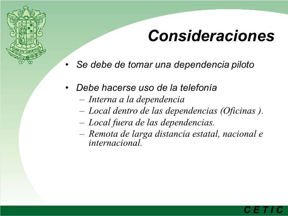 C E T I C Consideraciones Se debe de tomar una dependencia piloto Debe hacerse uso de la telefonía –Interna a la dependencia –Local dentro de las depe