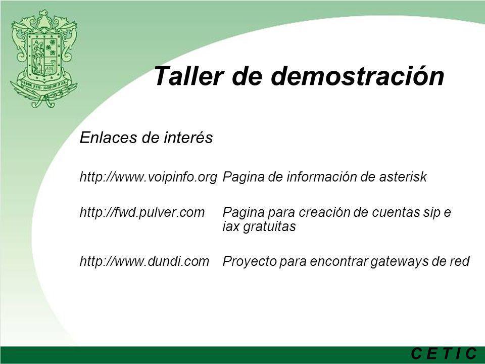 C E T I C Taller de demostración Enlaces de interés http://www.voipinfo.org Pagina de información de asterisk http://fwd.pulver.com Pagina para creación de cuentas sip e iax gratuitas http://www.dundi.com Proyecto para encontrar gateways de red