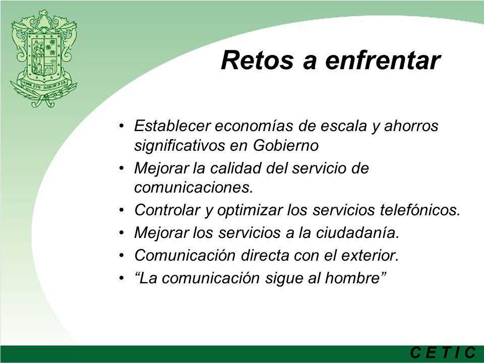 C E T I C Retos a enfrentar Establecer economías de escala y ahorros significativos en Gobierno Mejorar la calidad del servicio de comunicaciones.