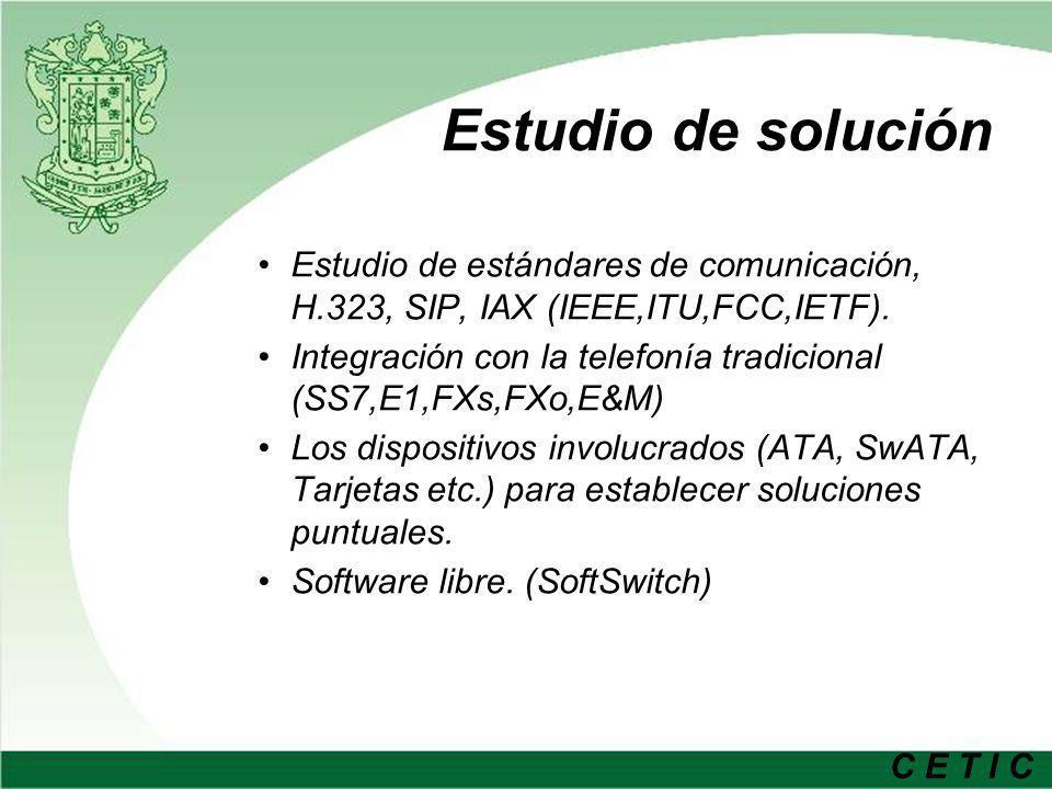 C E T I C Estudio de solución Estudio de estándares de comunicación, H.323, SIP, IAX (IEEE,ITU,FCC,IETF). Integración con la telefonía tradicional (SS