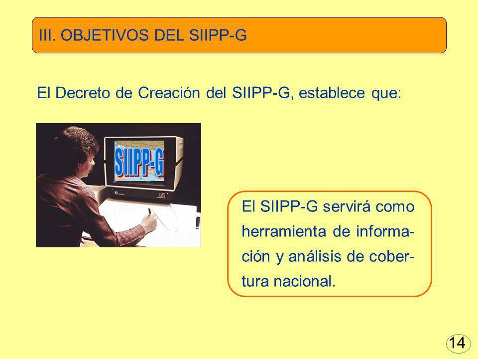El SIIPP-G servirá como herramienta de informa- ción y análisis de cober- tura nacional. El Decreto de Creación del SIIPP-G, establece que: III. OBJET