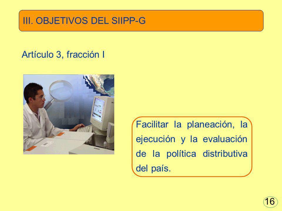 Facilitar la planeación, la ejecución y la evaluación de la política distributiva del país. III. OBJETIVOS DEL SIIPP-G Artículo 3, fracción I 16