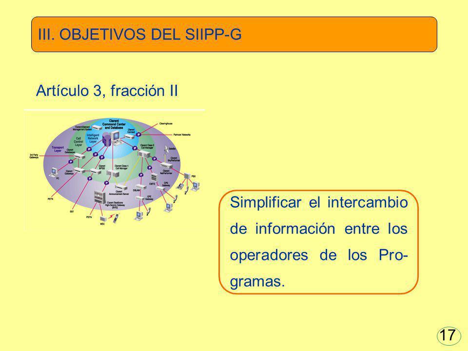 Simplificar el intercambio de información entre los operadores de los Pro- gramas. III. OBJETIVOS DEL SIIPP-G Artículo 3, fracción II 17