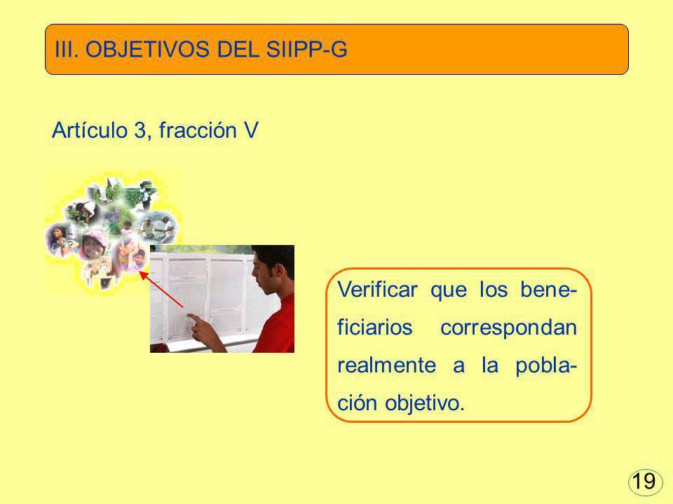 Verificar que los bene- ficiarios correspondan realmente a la pobla- ción objetivo. III. OBJETIVOS DEL SIIPP-G Artículo 3, fracción V 19
