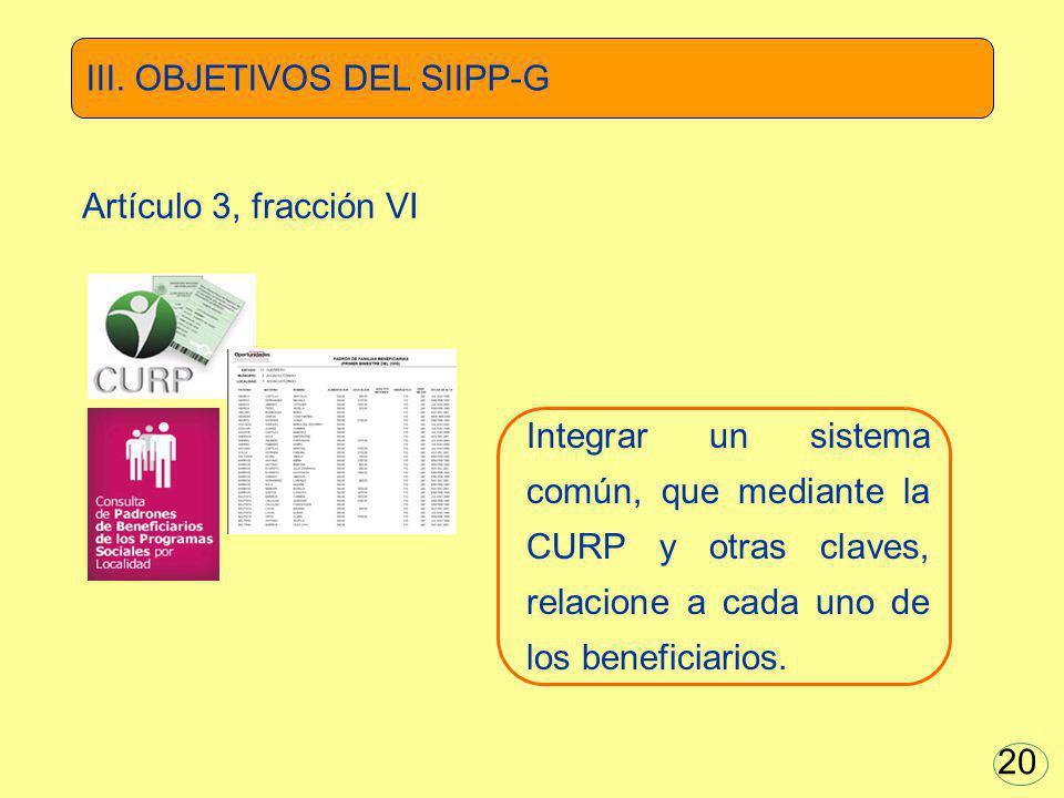 Integrar un sistema común, que mediante la CURP y otras claves, relacione a cada uno de los beneficiarios. III. OBJETIVOS DEL SIIPP-G Artículo 3, frac