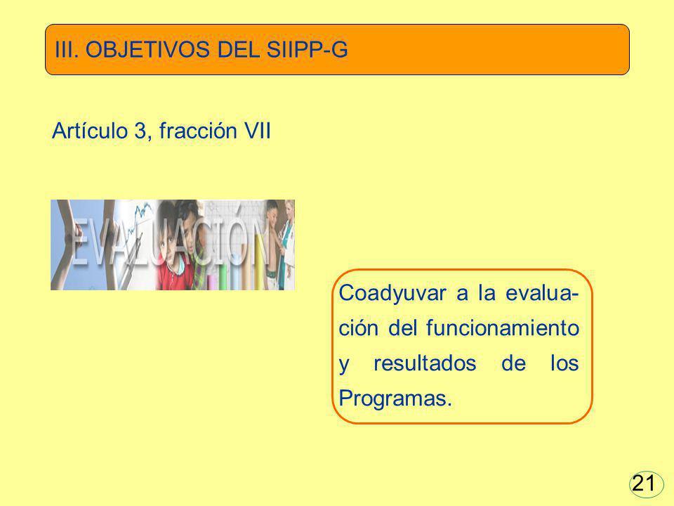 Coadyuvar a la evalua- ción del funcionamiento y resultados de los Programas. III. OBJETIVOS DEL SIIPP-G Artículo 3, fracción VII 21