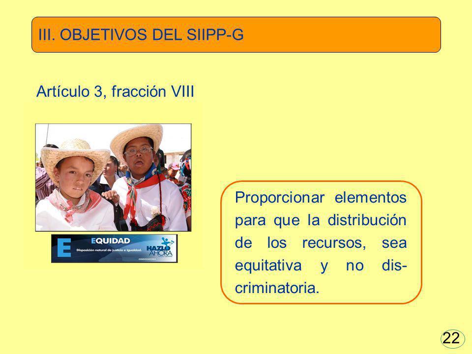 Proporcionar elementos para que la distribución de los recursos, sea equitativa y no dis- criminatoria. III. OBJETIVOS DEL SIIPP-G Artículo 3, fracció