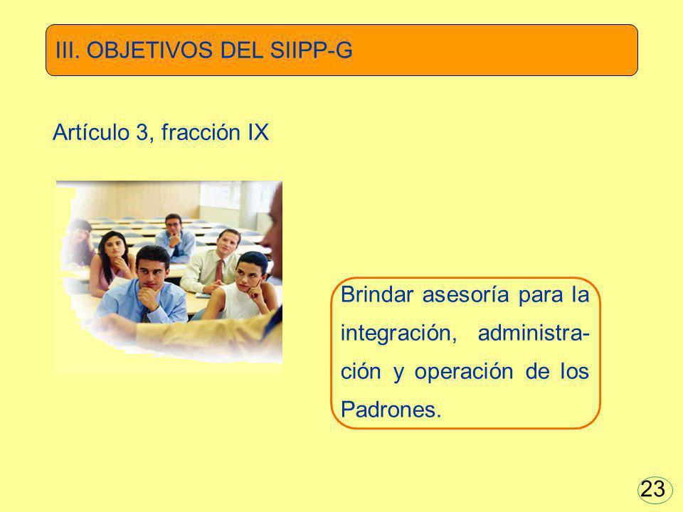 Brindar asesoría para la integración, administra- ción y operación de los Padrones. III. OBJETIVOS DEL SIIPP-G Artículo 3, fracción IX 23