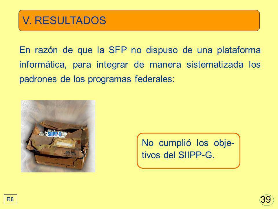 V. RESULTADOS No cumplió los obje- tivos del SIIPP-G. En razón de que la SFP no dispuso de una plataforma informática, para integrar de manera sistema