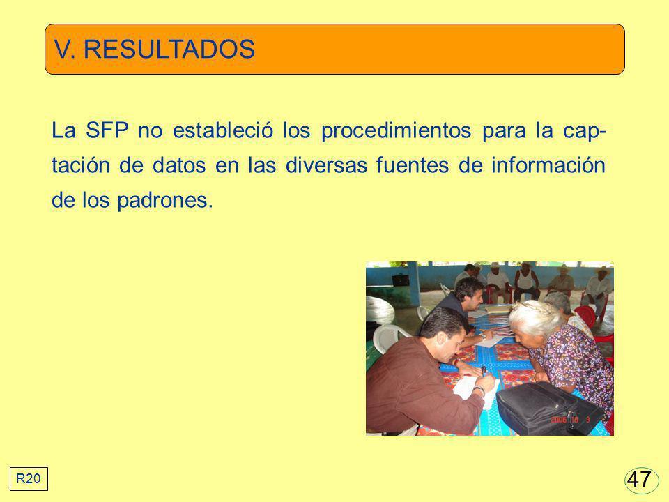 V. RESULTADOS La SFP no estableció los procedimientos para la cap- tación de datos en las diversas fuentes de información de los padrones. R20 47