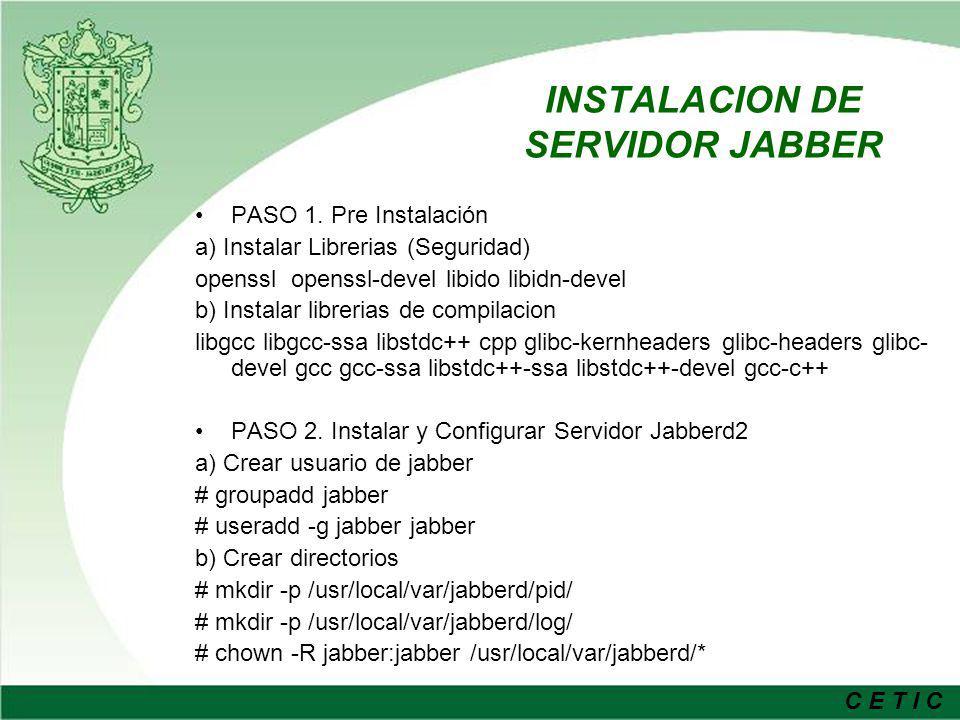 C E T I C c) Compilar jabberd # tar -xzvf jabberd-2.0s8.tar.gz # chown jabber.jabber jabberd-2.0s8 –R # su jabber $./configure --enable-mysql --enable-debug --enable-ssl -- enable-idn --with-extra-library- path=/usr/local/lib:/usr/lib/mysql $ make d) Instalar jabberd2 $ su # make install e) Cambiar permisos de usuario # chown -R root:jabber /usr/local/etc/jabberd/* # chmod -R 640 /usr/local/etc/jabberd/* # ln -s /usr/local/etc/jabberd/ /etc/jabberd