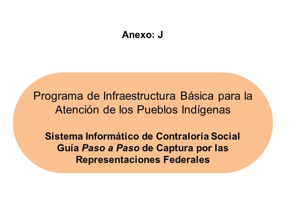 Programa de Infraestructura Básica para la Atención de los Pueblos Indígenas Sistema Informático de Contraloría Social Guía Paso a Paso de Captura por las Representaciones Federales Anexo: J