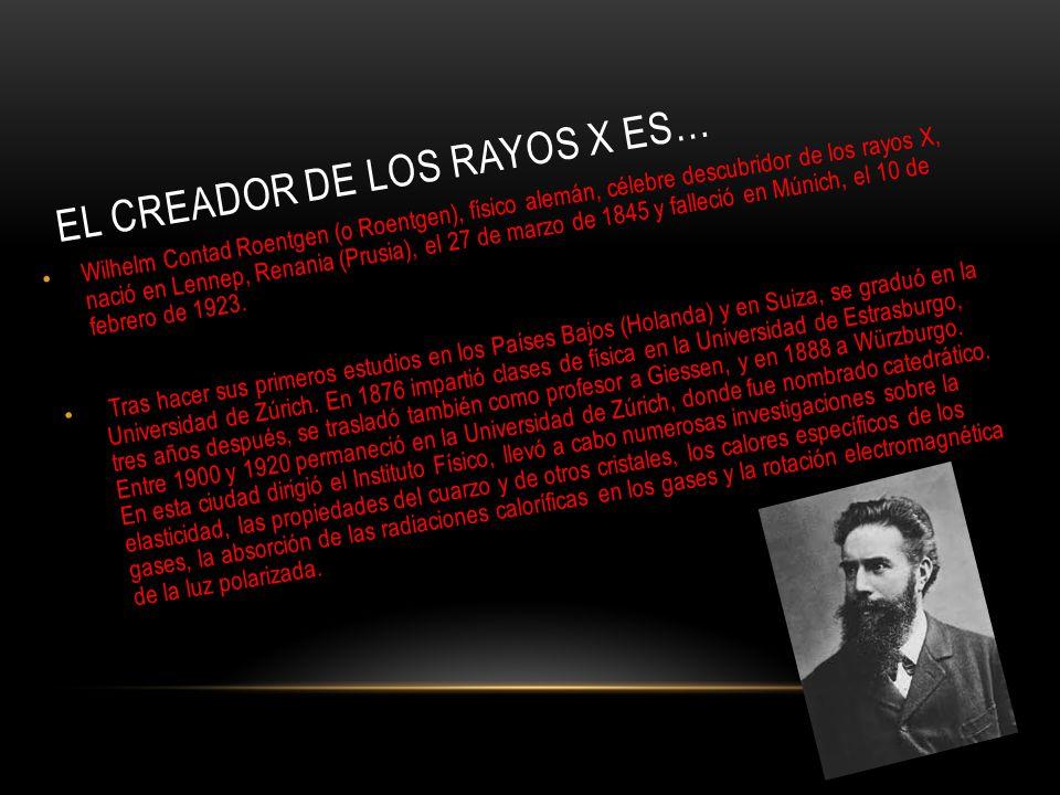 EL CREADOR DE LOS RAYOS X ES… Wilhelm Contad Roentgen (o Roentgen), físico alemán, célebre descubridor de los rayos X, nació en Lennep, Renania (Prusia), el 27 de marzo de 1845 y falleció en Múnich, el 10 de febrero de 1923.