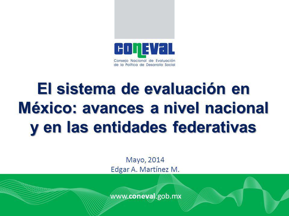 www.coneval.gob.mx Mayo, 2014 Edgar A. Martínez M. El sistema de evaluación en México: avances a nivel nacional y en las entidades federativas