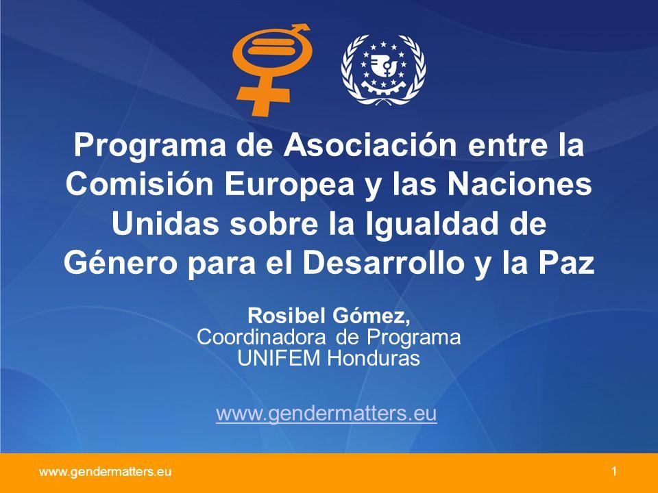 www.gendermatters.eu 1 Programa de Asociación entre la Comisión Europea y las Naciones Unidas sobre la Igualdad de Género para el Desarrollo y la Paz Rosibel Gómez, Coordinadora de Programa UNIFEM Honduras www.gendermatters.eu