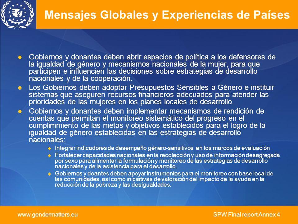 www.gendermatters.eu SPW Final report Annex 4 Mensajes Globales y Experiencias de Países Gobiernos y donantes deben abrir espacios de política a los defensores de la igualdad de género y mecanismos nacionales de la mujer, para que participen e influencien las decisiones sobre estrategias de desarrollo nacionales y de la cooperación.