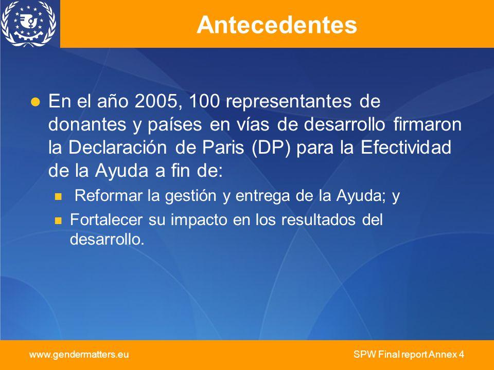 www.gendermatters.eu SPW Final report Annex 4 Antecedentes En el año 2005, 100 representantes de donantes y países en vías de desarrollo firmaron la Declaración de Paris (DP) para la Efectividad de la Ayuda a fin de: Reformar la gestión y entrega de la Ayuda; y Fortalecer su impacto en los resultados del desarrollo.