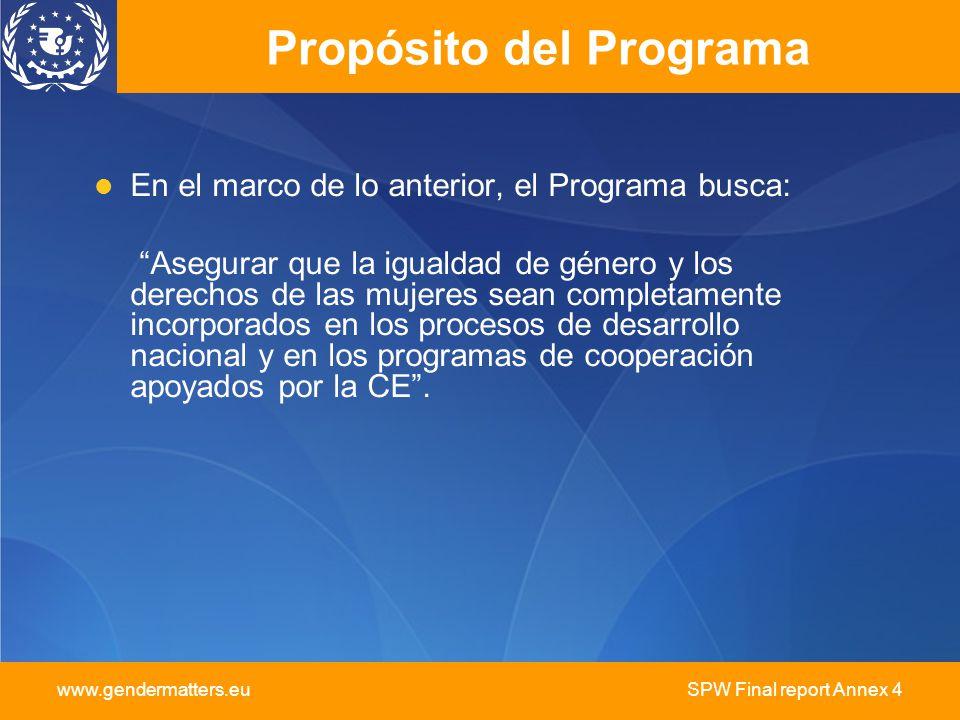 www.gendermatters.eu SPW Final report Annex 4 Propósito del Programa En el marco de lo anterior, el Programa busca: Asegurar que la igualdad de género y los derechos de las mujeres sean completamente incorporados en los procesos de desarrollo nacional y en los programas de cooperación apoyados por la CE.