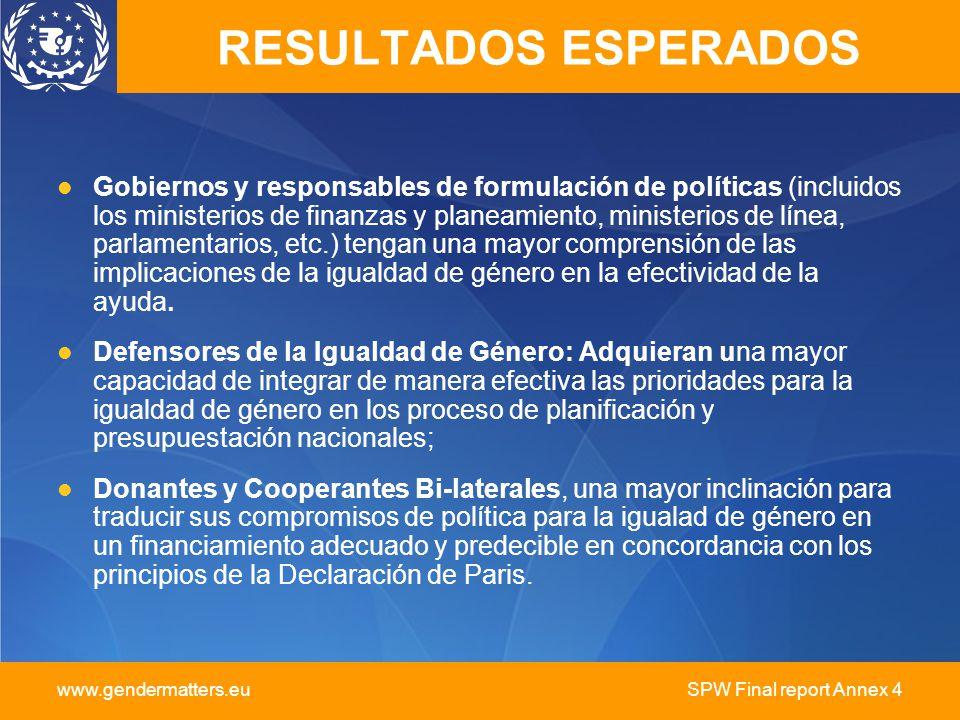 www.gendermatters.eu SPW Final report Annex 4 RESULTADOS ESPERADOS Gobiernos y responsables de formulación de políticas (incluidos los ministerios de finanzas y planeamiento, ministerios de línea, parlamentarios, etc.) tengan una mayor comprensión de las implicaciones de la igualdad de género en la efectividad de la ayuda.