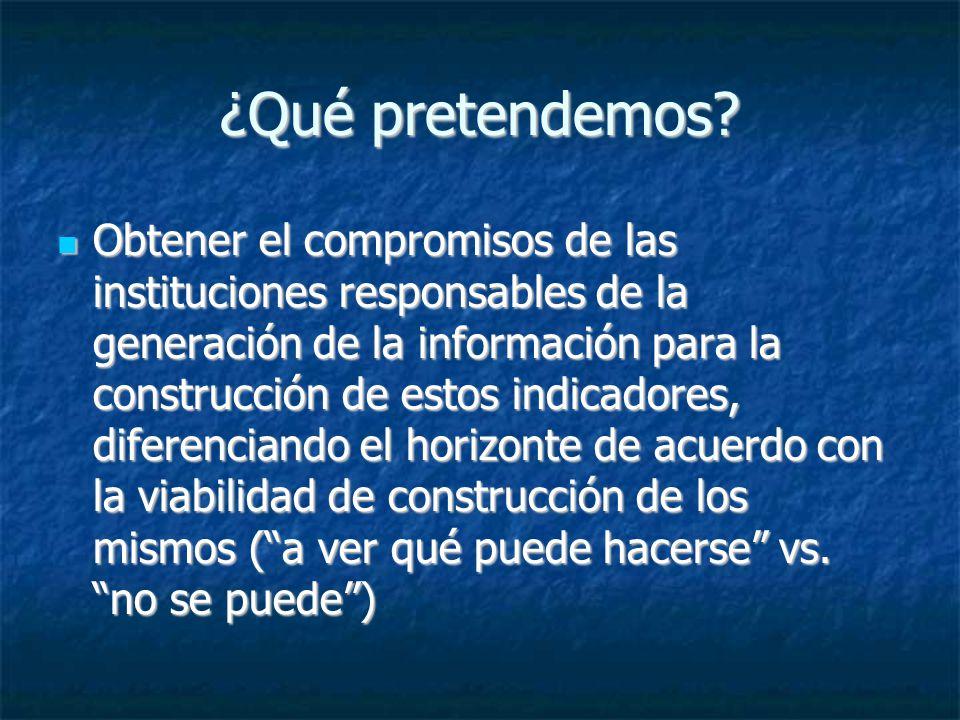 ¿Qué pretendemos? Obtener el compromisos de las instituciones responsables de la generación de la información para la construcción de estos indicadore