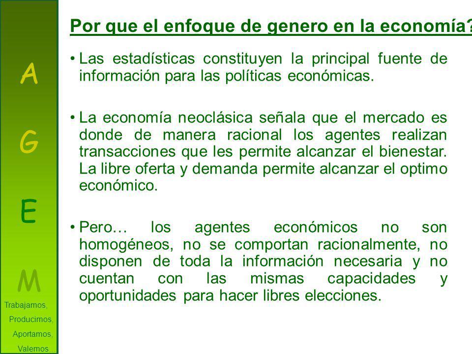 AGEMAGEM Por que el enfoque de genero en la economía? Las estadísticas constituyen la principal fuente de información para las políticas económicas. L