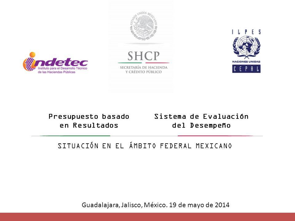 Presupuesto basado en Resultados Sistema de Evaluación del Desempeño SITUACIÓN EN EL ÁMBITO FEDERAL MEXICANO Guadalajara, Jalisco, México.