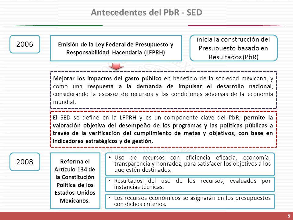 Antecedentes del PbR - SED 5 2006 Emisión de la Ley Federal de Presupuesto y Responsabilidad Hacendaria (LFPRH) I nicia la construcción del Presupuesto basado en Resultados (PbR) Mejorar los impactos del gasto público en beneficio de la sociedad mexicana, y como una respuesta a la demanda de impulsar el desarrollo nacional, considerando la escasez de recursos y las condiciones adversas de la economía mundial.