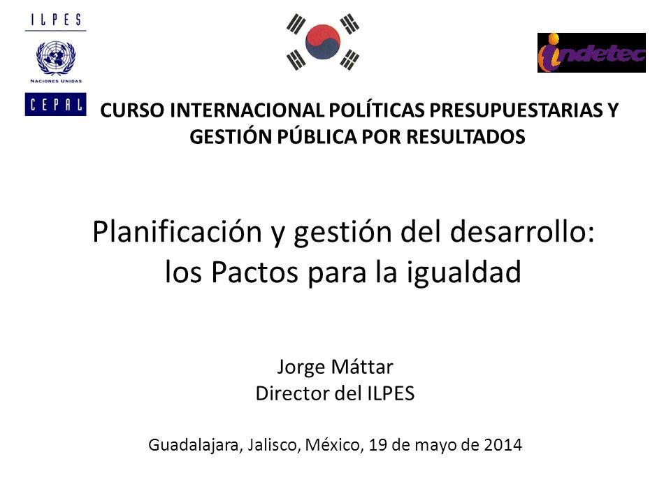 Planificación y gestión del desarrollo: los Pactos para la igualdad Jorge Máttar Director del ILPES Guadalajara, Jalisco, México, 19 de mayo de 2014 C