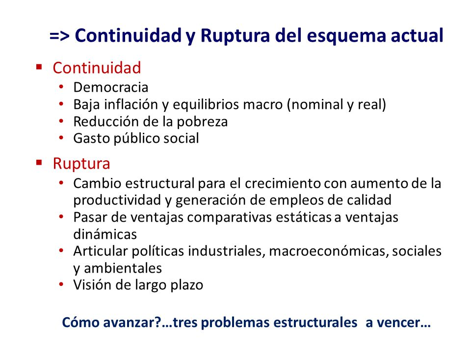 => Continuidad y Ruptura del esquema actual Continuidad Democracia Baja inflación y equilibrios macro (nominal y real) Reducción de la pobreza Gasto p