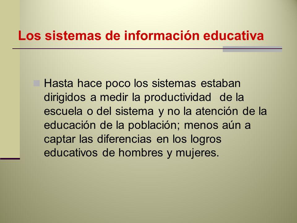 Los sistemas de información educativa Hasta hace poco los sistemas estaban dirigidos a medir la productividad de la escuela o del sistema y no la atención de la educación de la población; menos aún a captar las diferencias en los logros educativos de hombres y mujeres.