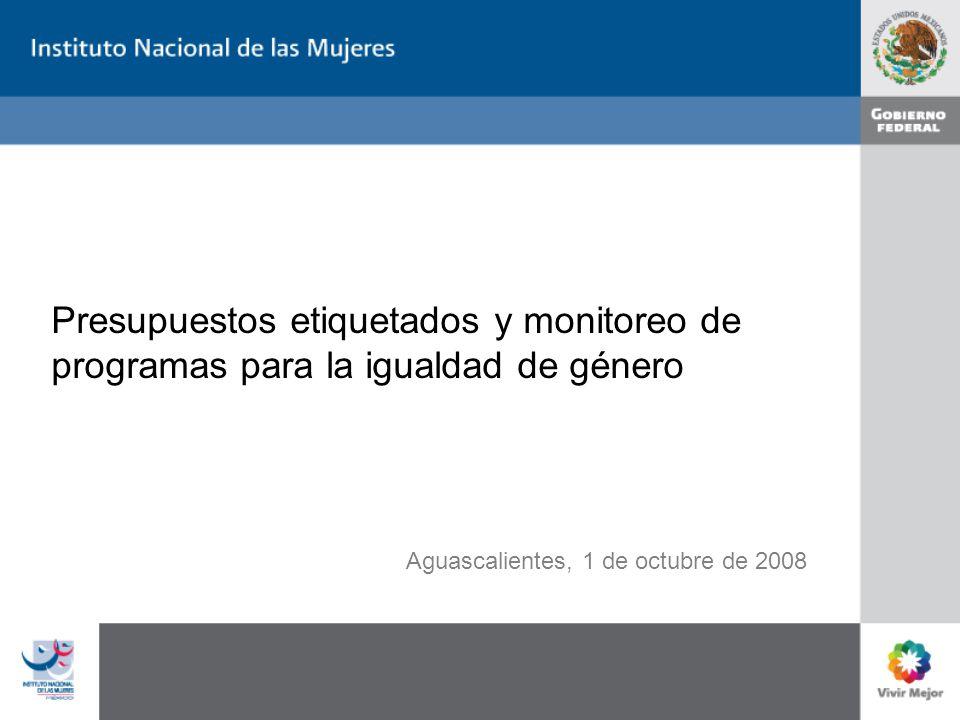 Presupuestos etiquetados y monitoreo de programas para la igualdad de género Aguascalientes, 1 de octubre de 2008