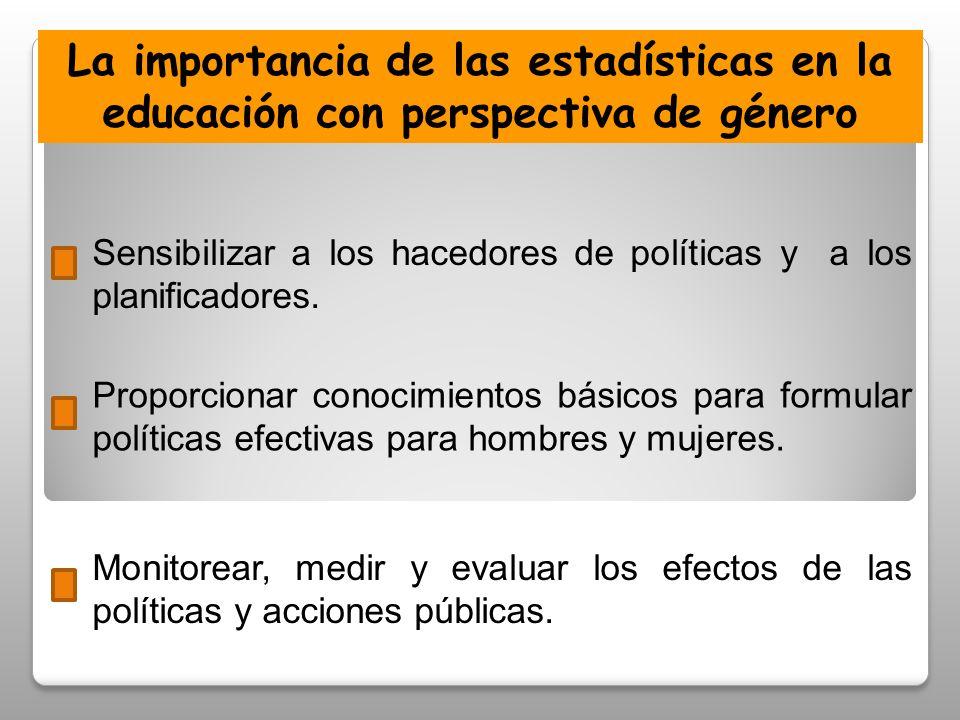 La importancia de las estadísticas en la educación con perspectiva de género Sensibilizar a los hacedores de políticas y a los planificadores.