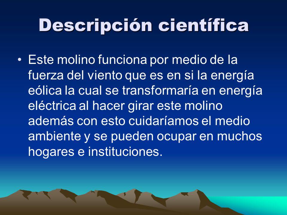 Descripción científica Este molino funciona por medio de la fuerza del viento que es en si la energía eólica la cual se transformaría en energía eléct