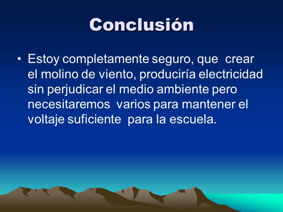 Conclusión Estoy completamente seguro, que crear el molino de viento, produciría electricidad sin perjudicar el medio ambiente pero necesitaremos vari