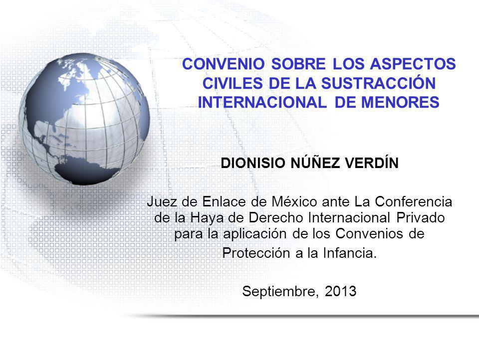 CONVENIO SOBRE LOS ASPECTOS CIVILES DE LA SUSTRACCIÓN INTERNACIONAL DE MENORES DIONISIO NÚÑEZ VERDÍN Juez de Enlace de México ante La Conferencia de la Haya de Derecho Internacional Privado para la aplicación de los Convenios de Protección a la Infancia.