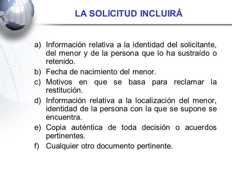 a)Información relativa a la identidad del solicitante, del menor y de la persona que lo ha sustraído o retenido. b)Fecha de nacimiento del menor. c)Mo