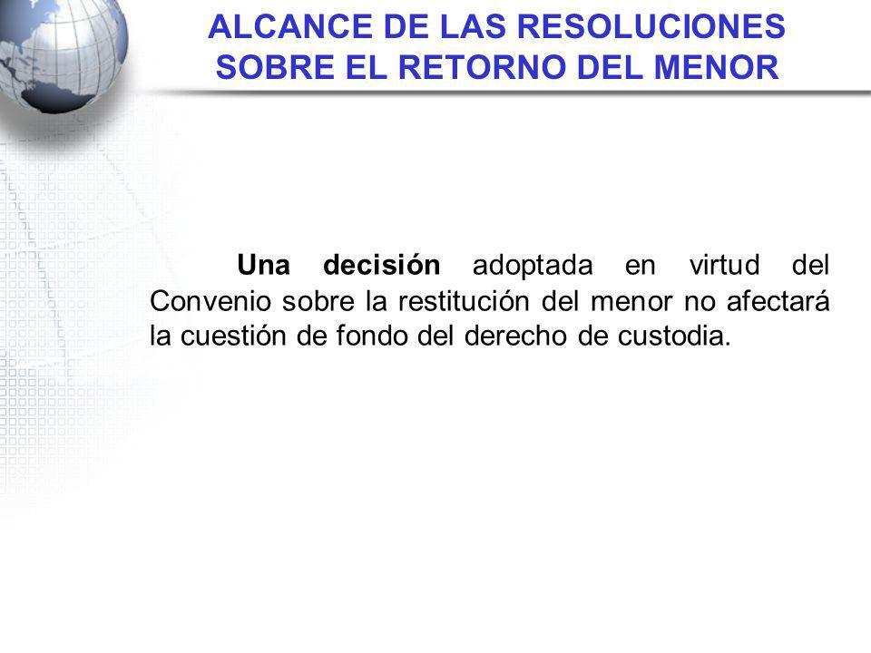 ALCANCE DE LAS RESOLUCIONES SOBRE EL RETORNO DEL MENOR Una decisión adoptada en virtud del Convenio sobre la restitución del menor no afectará la cues