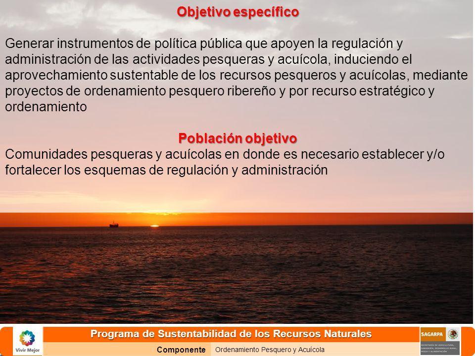 Programa de Sustentabilidad de los Recursos Naturales Componente Ordenamiento Pesquero y Acuícola Objetivo específico Generar instrumentos de política pública que apoyen la regulación y administración de las actividades pesqueras y acuícola, induciendo el aprovechamiento sustentable de los recursos pesqueros y acuícolas, mediante proyectos de ordenamiento pesquero ribereño y por recurso estratégico y ordenamiento Población objetivo Comunidades pesqueras y acuícolas en donde es necesario establecer y/o fortalecer los esquemas de regulación y administración