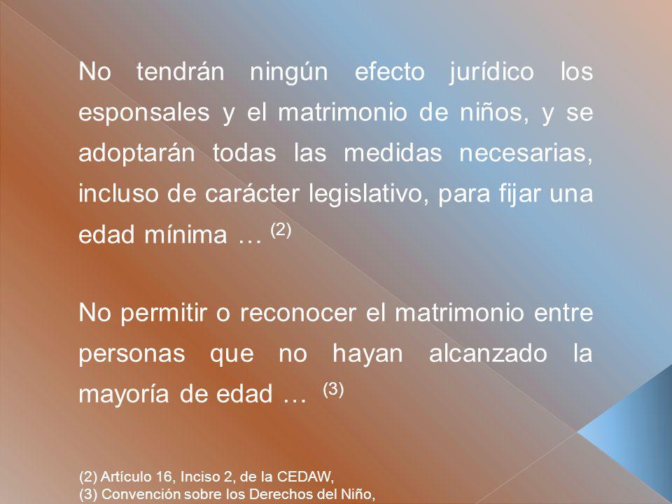 No tendrán ningún efecto jurídico los esponsales y el matrimonio de niños, y se adoptarán todas las medidas necesarias, incluso de carácter legislativo, para fijar una edad mínima … (2) (2) Artículo 16, Inciso 2, de la CEDAW, (3) Convención sobre los Derechos del Niño, No permitir o reconocer el matrimonio entre personas que no hayan alcanzado la mayoría de edad … (3)