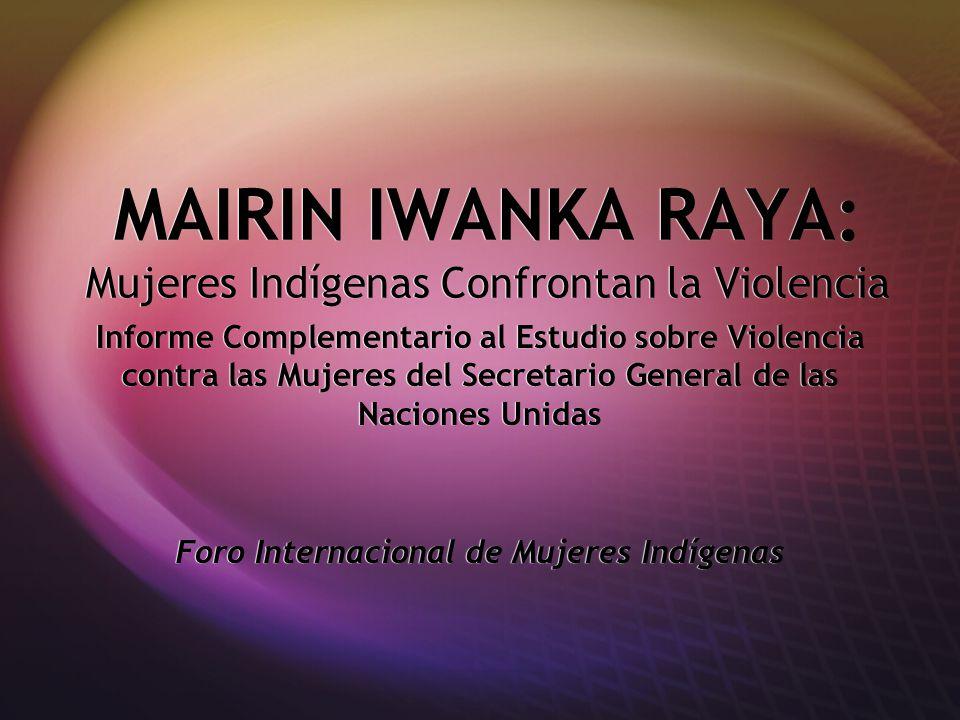 MAIRIN IWANKA RAYA: Mujeres Indígenas Confrontan la Violencia Informe Complementario al Estudio sobre Violencia contra las Mujeres del Secretario General de las Naciones Unidas Foro Internacional de Mujeres Indígenas Informe Complementario al Estudio sobre Violencia contra las Mujeres del Secretario General de las Naciones Unidas Foro Internacional de Mujeres Indígenas