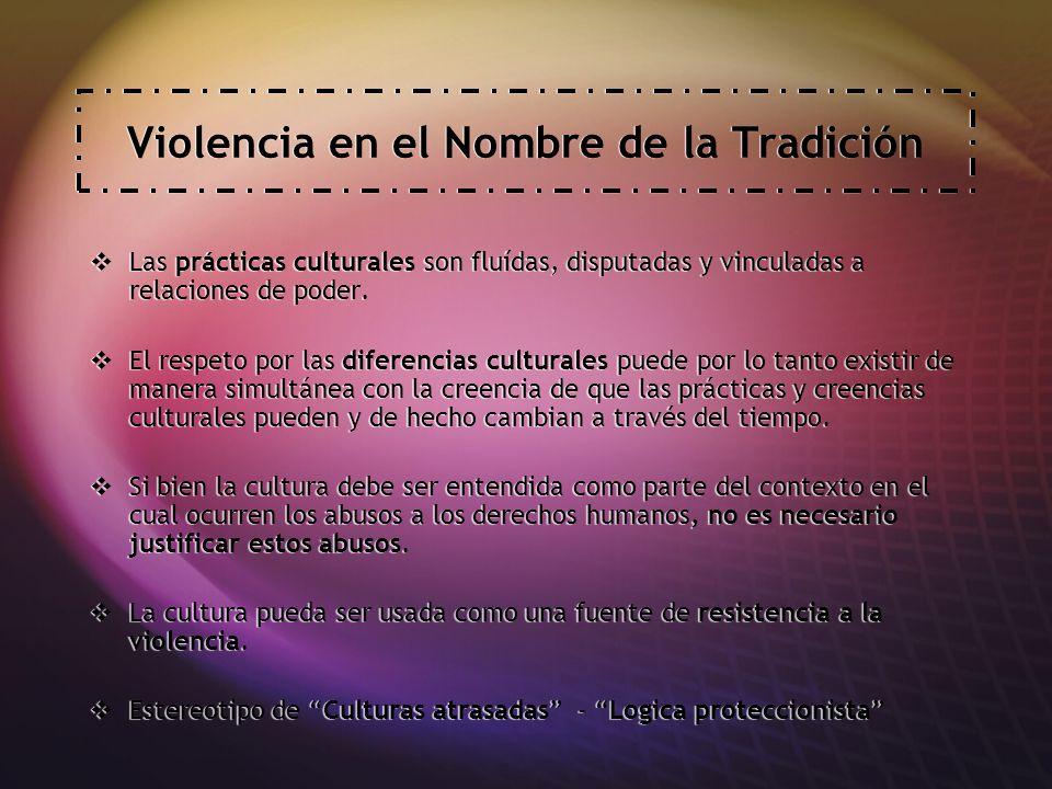 Violencia en el Nombre de la Tradición Las prácticas culturales son fluídas, disputadas y vinculadas a relaciones de poder.