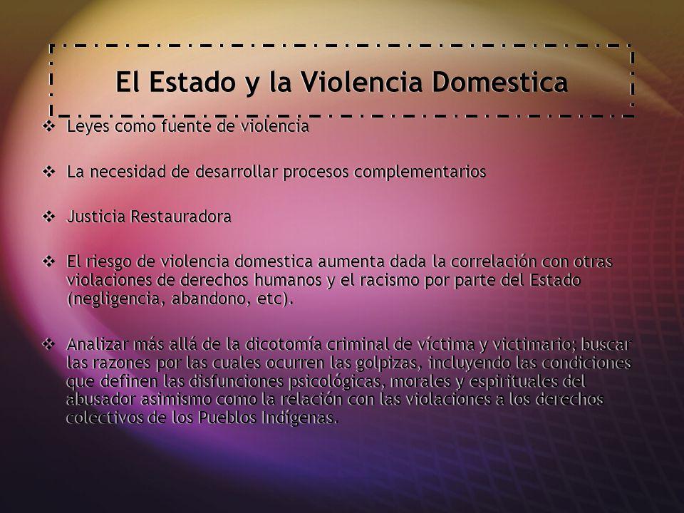 El Estado y la Violencia Domestica Leyes como fuente de violencia La necesidad de desarrollar procesos complementarios Justicia Restauradora El riesgo de violencia domestica aumenta dada la correlación con otras violaciones de derechos humanos y el racismo por parte del Estado (negligencia, abandono, etc).