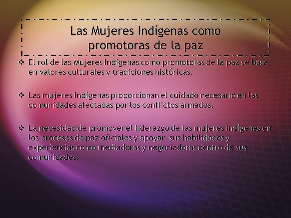 Las Mujeres Indígenas como promotoras de la paz El rol de las Mujeres Indígenas como promotoras de la paz se basa en valores culturales y tradiciones históricas.