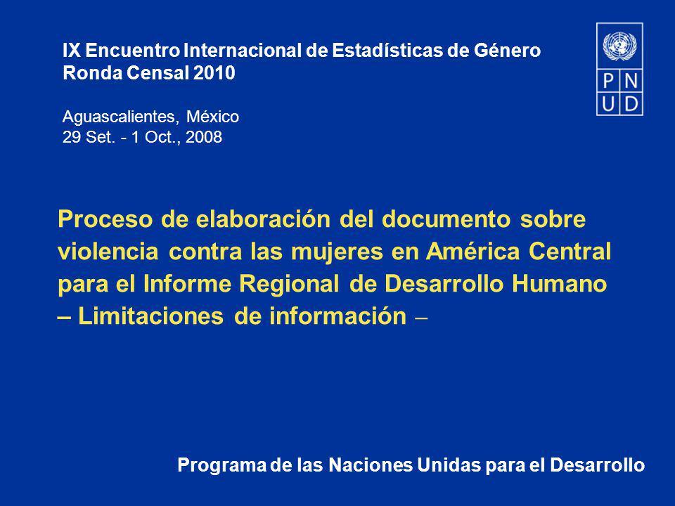 Limitaciones de la información Violencia doméstica / intrafamiliar Denuncias Falta de comparabilidad de los datos entre países Diferentes definiciones/clasificaciones de casos de violencia Por ejemplo, en Honduras la violencia doméstica no es delito, mientras la violencia intrafamiliar sí lo es.