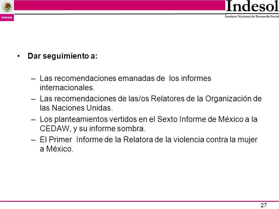 27 Dar seguimiento a: –Las recomendaciones emanadas de los informes internacionales. –Las recomendaciones de las/os Relatores de la Organización de la