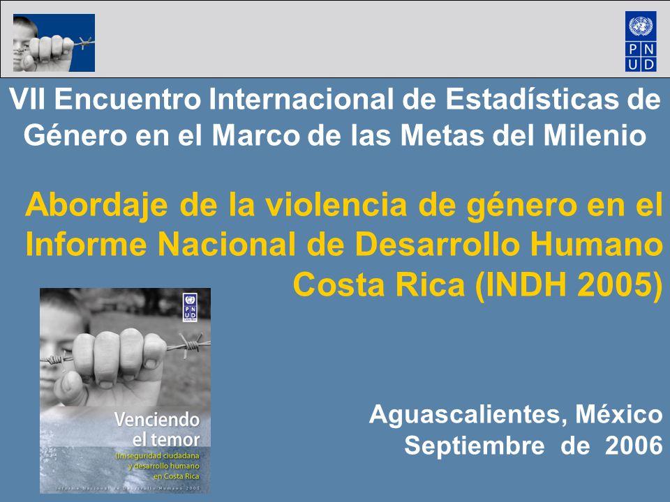 VII Encuentro Internacional de Estadísticas de Género en el Marco de las Metas del Milenio Abordaje de la violencia de género en el Informe Nacional de Desarrollo Humano Costa Rica (INDH 2005) Aguascalientes, México Septiembre de 2006