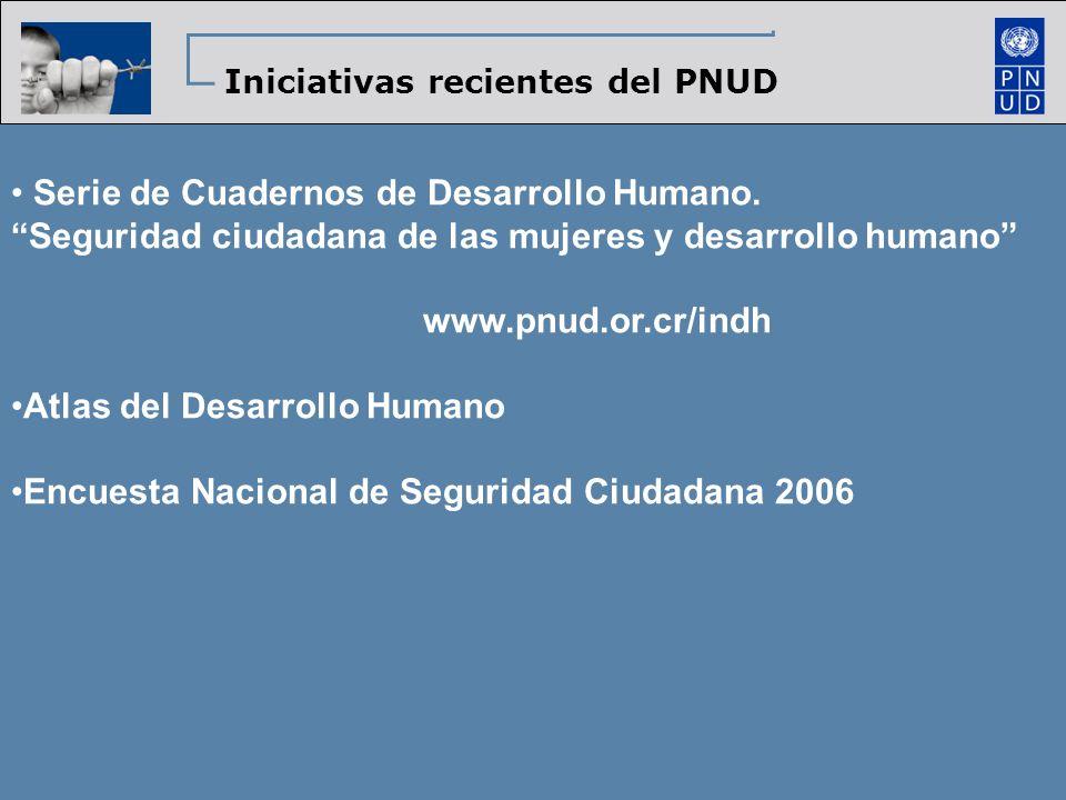 Iniciativas recientes del PNUD Serie de Cuadernos de Desarrollo Humano. Seguridad ciudadana de las mujeres y desarrollo humano www.pnud.or.cr/indh Atl