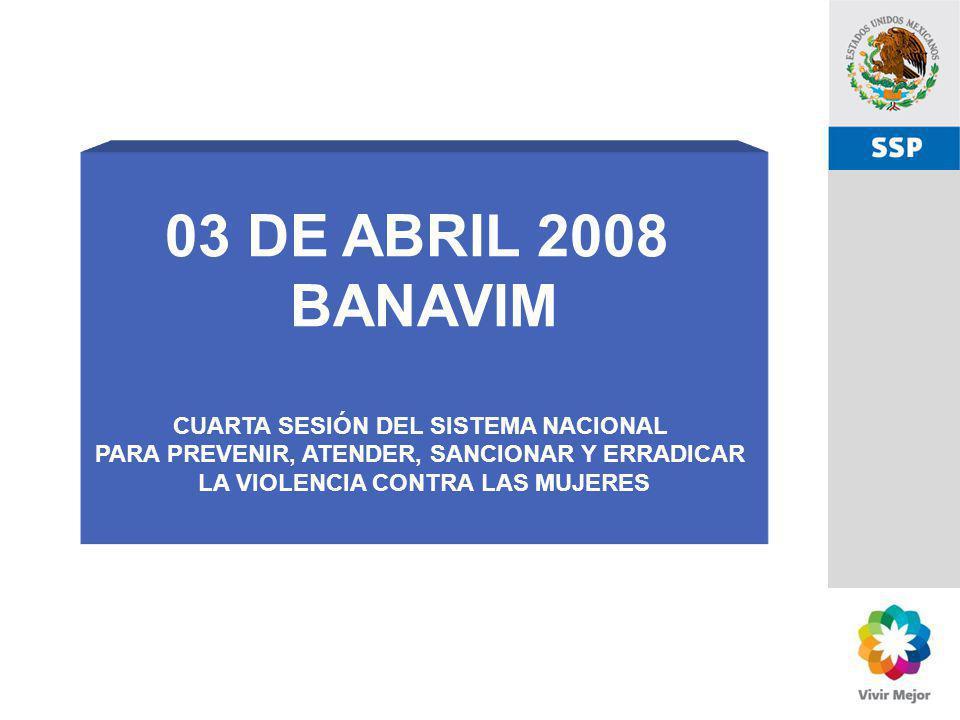SSP 03 DE ABRIL 2008 BANAVIM CUARTA SESIÓN DEL SISTEMA NACIONAL PARA PREVENIR, ATENDER, SANCIONAR Y ERRADICAR LA VIOLENCIA CONTRA LAS MUJERES
