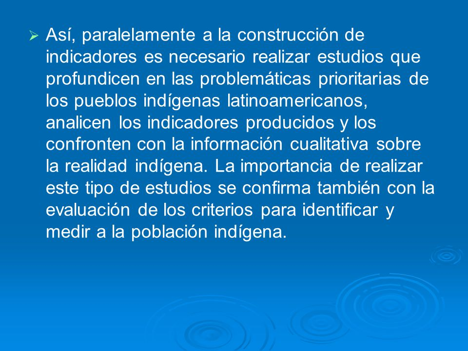 Así, paralelamente a la construcción de indicadores es necesario realizar estudios que profundicen en las problemáticas prioritarias de los pueblos in