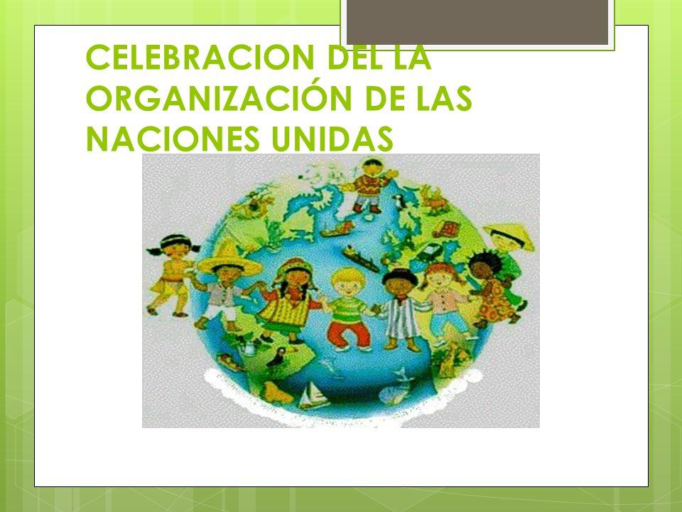 CELEBRACION DEL LA ORGANIZACIÓN DE LAS NACIONES UNIDAS